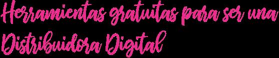 Herramientas gratuitas para ser una Distribuidora Digital